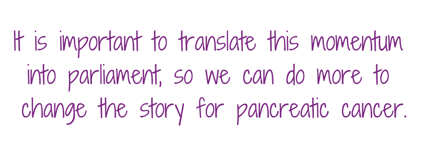 "Quote ""it is important to translate this momentum into parliament, so we can do more to change the story for pancreatic cancer."""