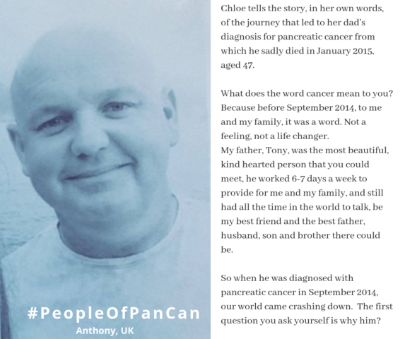 Chloe tells the story, in her own words, of the journey that led to her dad's diagnosis for pancreatic cancer from which he sadly died in January 2015, aged 47.    What does the word cancer mean to you? Because before September 2014, to me and my family, it was a word. Not a feeling, not a life changer.  My father, Tony, was the most beautiful, kind hearted person that you could meet, he worked 6-7 days a week to provide for me and my family, and still had all the time in the world to talk, be my best friend and the best father, husband, son and brother there could be.    So when he was diagnosed with pancreatic cancer in September 2014, our world came crashing down.  The first question you ask yourself is why him?