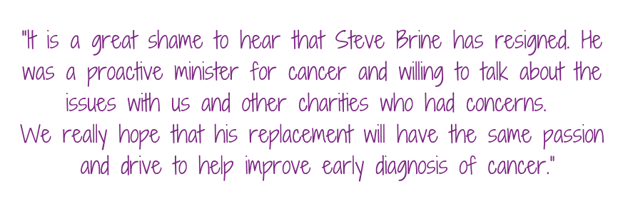 """It is a great shame to hear that Steve Brine has resigned. He was a proactive minster for cancer and willing to talk about the issues with us and other charities who had concerns.   We really hope that his replacement will have the same passion and drive to help improve early diagnosis of cancer."""