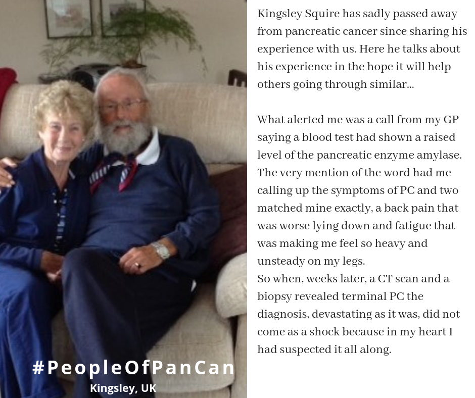 Kingsley Squire has sadly passed away from pancreatic cancer since sharing his experience with us. Here he talks about his experience in the hope it will help others going through similar…    What alerted me was a call from my GP saying a blood test had shown a raised level of the pancreatic enzyme amylase. The very mention of the word had me calling up the symptoms of PC and two matched mine exactly, a back pain that was worse lying down and fatigue that was making me feel so heavy and unsteady on my legs.  So when, weeks later, a CT scan and a biopsy revealed terminal PC the diagnosis, devastating as it was, did not come as a shock because in my heart I had suspected it all along.
