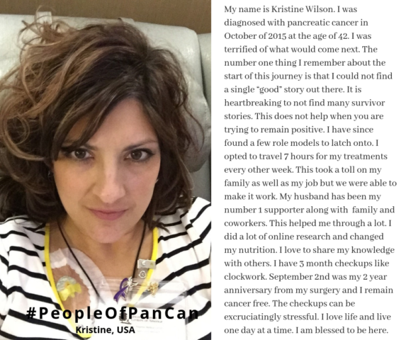 """My name is Kristine Wilson. I was diagnosed with pancreatic cancer in October of 2015 at the age of 42. I was terrified of what would come next. The number one thing I remember about the start of this journey is that I could not find a single """"good"""" story out there. It is heartbreaking to not find many survivor stories. This does not help when you are trying to remain positive. I have since found a few role models to latch onto. I opted to travel 7 hours for my treatments every other week. This took a toll on my family as well as my job but we were able to make it work. My husband has been my number 1 supporter along with  family and coworkers. This helped me through a lot. I did a lot of online research and changed my nutrition. I love to share my knowledge with others. I have 3 month checkups like clockwork. September 2nd was my 2 year anniversary from my surgery and I remain cancer free. The checkups can be excruciatingly stressful. I love life and live one day at a time. I am blessed to be here."""