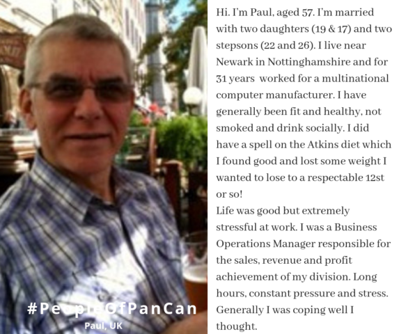 Hi. I'm Paul, aged 57. I'm married with two daughters (19 & 17) and two stepsons (22 and 26). I live near Newark in Nottinghamshire and for 31 years  worked for a multinational computer manufacturer. I have generally been fit and healthy, not smoked and drink socially. I did have a spell on the Atkins diet which I found good and lost some weight I wanted to lose to a respectable 12st or so!  Life was good but extremely stressful at work. I was a Business Operations Manager responsible for the sales, revenue and profit achievement of my division. Long hours, constant pressure and stress. Generally I was coping well I thought.