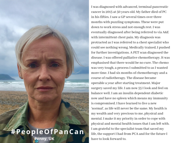 I was diagnosed with advanced, terminal pancreatic cancer in 2013 at 50 years old. My father died of PC in his fifties. I saw a GP several times over three months with puzzling symptoms. These were put down to work stress and not enough rest. I was eventually diagnosed after being referred to via A&E with intermittent chest pain. My diagnosis was protracted as I was referred to a chest specialist who could see nothing wrong. Medically trained, I pushed for further investigations. A PET scan diagnosed the disease. I was offered palliative chemotherapy. It was emphasised that there would be no cure. The chemo was very tough, a process I submitted to as I wanted more time. I had six months of chemotherapy and a course of radiotherapy. The disease became operable a year after starting treatment. Major surgery saved my life. I am now 55 I look and feel on balance well. I am an insulin dependent diabetic now and have no spleen which means my immunity is compromised. I have learned to live a new 'normal', as life will never be the same. My health is my wealth and very precious to me, physical and mental. I make it my priority in order to cope with physical and mental health issues that I am left with. I am grateful to the specialist team that saved my life, the support I had from PCA and for the future I have to look forward to.