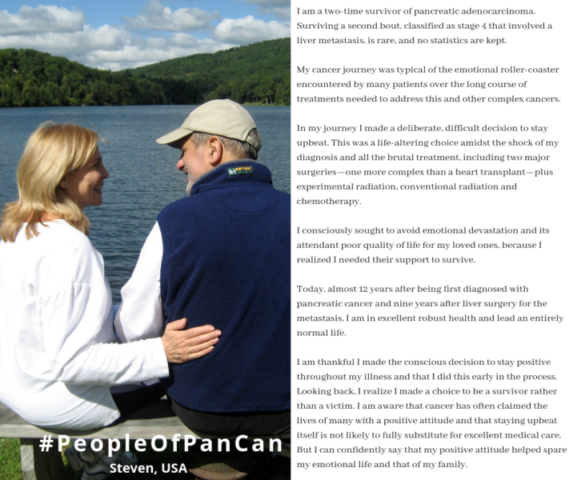 I am a two-time survivor of pancreatic adenocarcinoma. Surviving a second bout, classified as stage 4 that involved a liver metastasis, is rare, and no statistics are kept.    My cancer journey was typical of the emotional roller-coaster encountered by many patients over the long course of treatments needed to address this and other complex cancers.     In my journey I made a deliberate, difficult decision to stay upbeat. This was a life-altering choice amidst the shock of my diagnosis and all the brutal treatment, including two major surgeries—one more complex than a heart transplant—plus experimental radiation, conventional radiation and chemotherapy.     I consciously sought to avoid emotional devastation and its attendant poor quality of life for my loved ones, because I realized I needed their support to survive.    Today, almost 12 years after being first diagnosed with pancreatic cancer and nine years after liver surgery for the metastasis, I am in excellent robust health and lead an entirely normal life.     I am thankful I made the conscious decision to stay positive throughout my illness and that I did this early in the process. Looking back, I realize I made a choice to be a survivor rather than a victim. I am aware that cancer has often claimed the lives of many with a positive attitude and that staying upbeat itself is not likely to fully substitute for excellent medical care. But I can confidently say that my positive attitude helped spare my emotional life and that of my family.