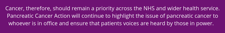 Cancer, therefore, should remain a priority across the NHS and wider health service. Pancreatic Cancer Action will continue to highlight the issue of pancreatic cancer to whoever is in office and ensure that patients voices are heard by those in power.