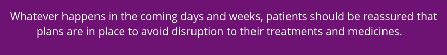 Whatever happens in the coming days and weeks, patients should be reassured that plans are in place to avoid disruption to their treatments and medicines.